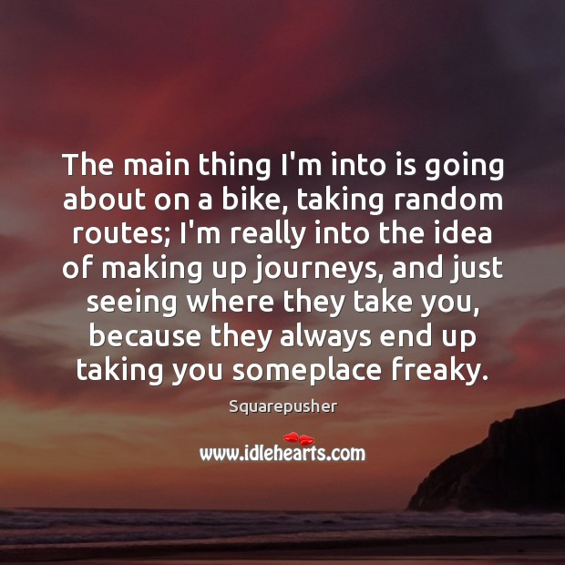 The main thing I'm into is going about on a bike, taking Image