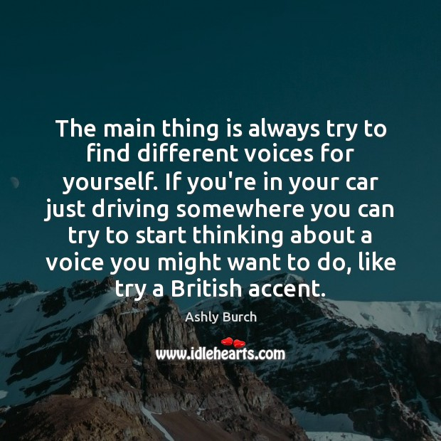 The main thing is always try to find different voices for yourself. Image