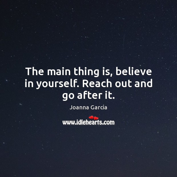 The main thing is, believe in yourself. Reach out and go after it. Believe in Yourself Quotes Image