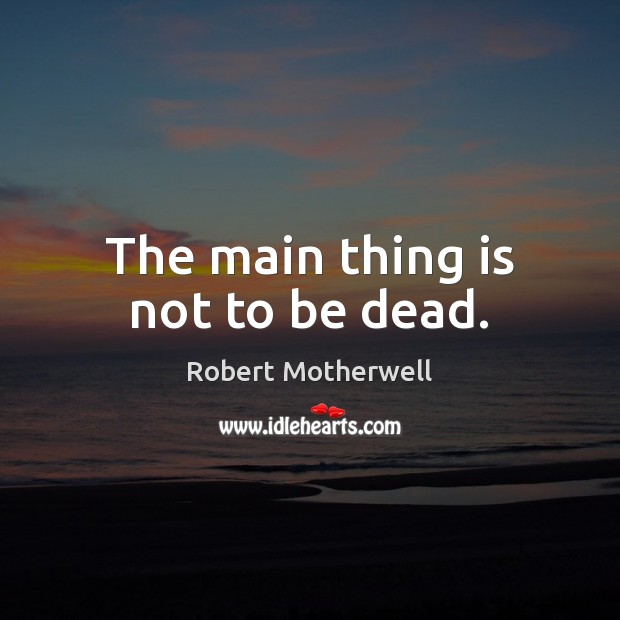 The main thing is not to be dead. Robert Motherwell Picture Quote
