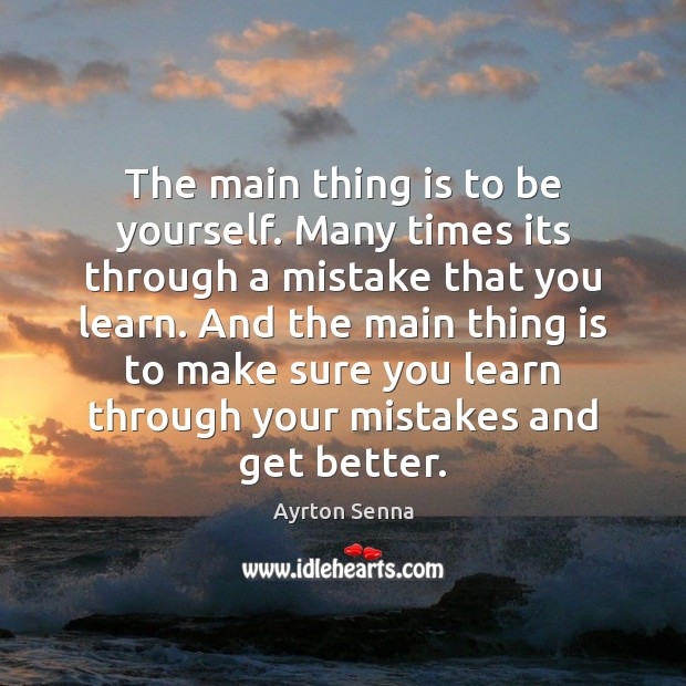 The main thing is to be yourself. Many times its through a Ayrton Senna Picture Quote