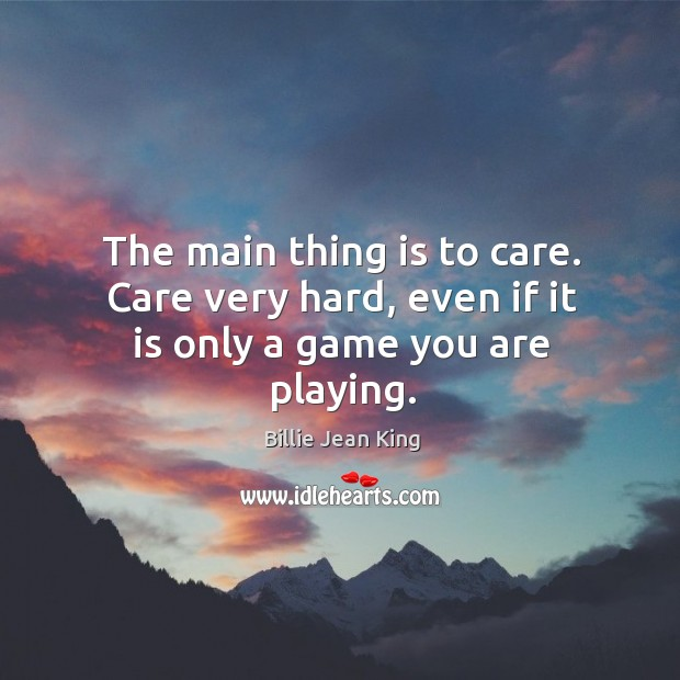 The main thing is to care. Care very hard, even if it is only a game you are playing. Image