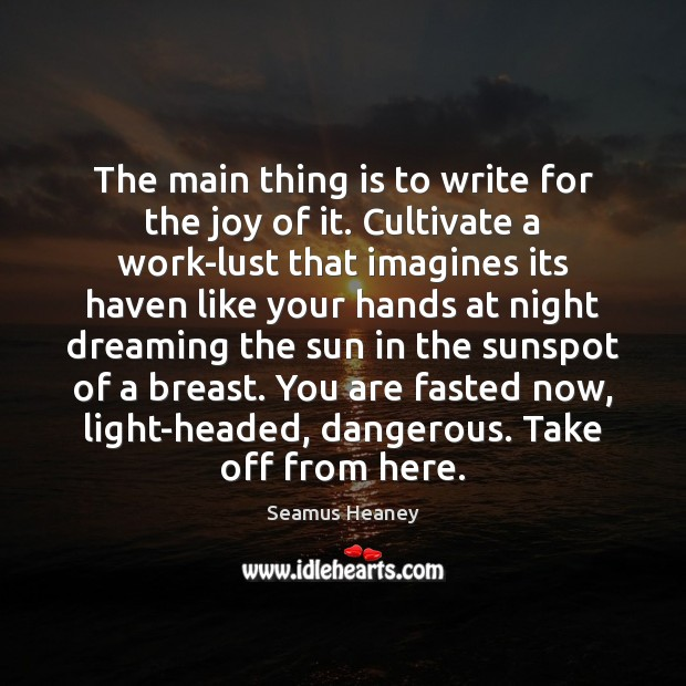 The main thing is to write for the joy of it. Cultivate Seamus Heaney Picture Quote