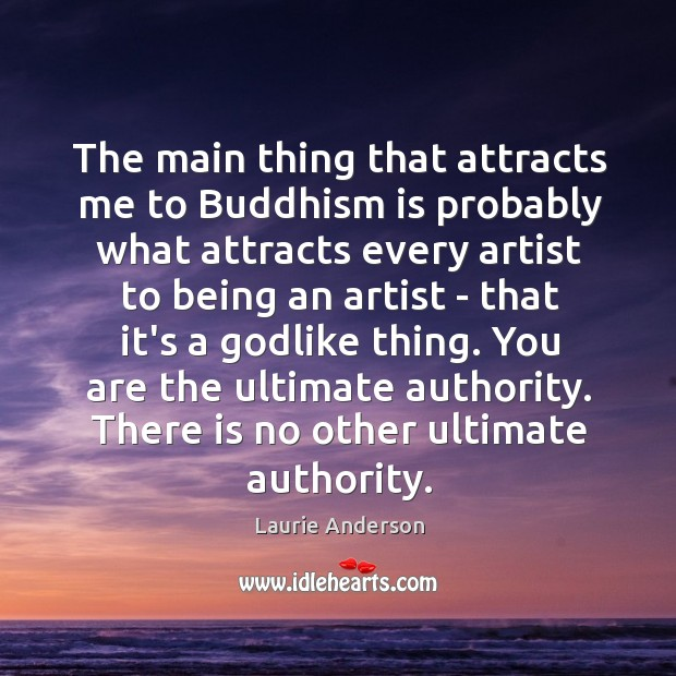 The main thing that attracts me to Buddhism is probably what attracts Laurie Anderson Picture Quote