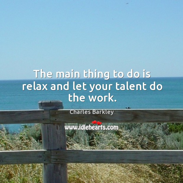 The main thing to do is relax and let your talent do the work. Charles Barkley Picture Quote