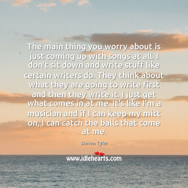 Steven Tyler Picture Quote image saying: The main thing you worry about is just coming up with songs