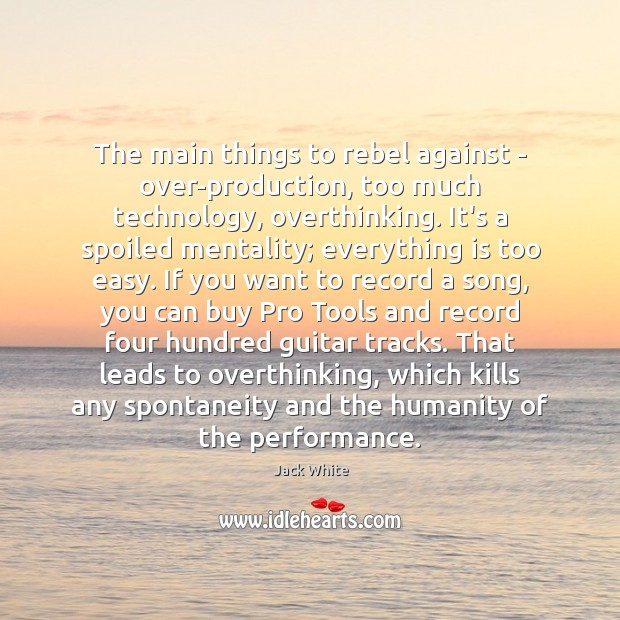The main things to rebel against – over-production, too much technology, overthinking. Jack White Picture Quote