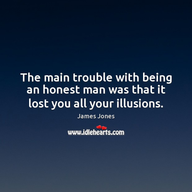 The main trouble with being an honest man was that it lost you all your illusions. James Jones Picture Quote