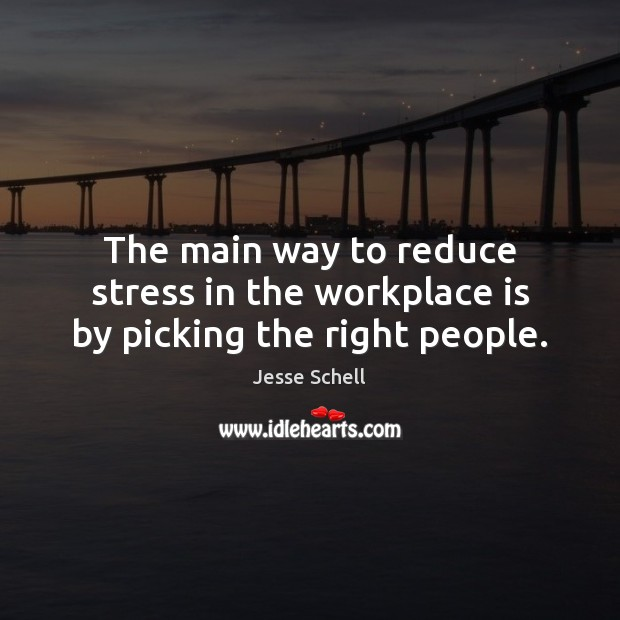 The main way to reduce stress in the workplace is by picking the right people. Image
