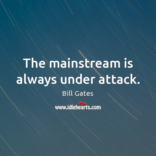 The mainstream is always under attack. Bill Gates Picture Quote