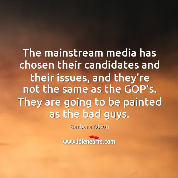 The mainstream media has chosen their candidates and their issues, and they're not the same as the gop's. Image