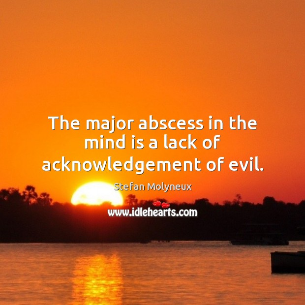 The major abscess in the mind is a lack of acknowledgement of evil. Stefan Molyneux Picture Quote