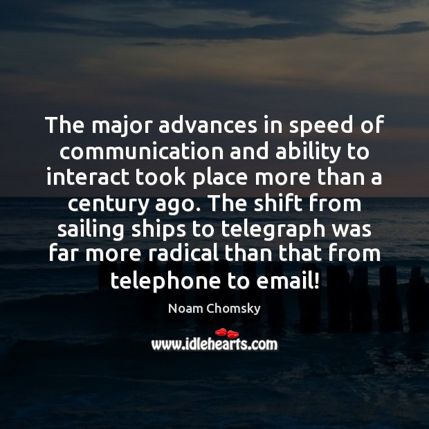 The major advances in speed of communication and ability to interact took Noam Chomsky Picture Quote