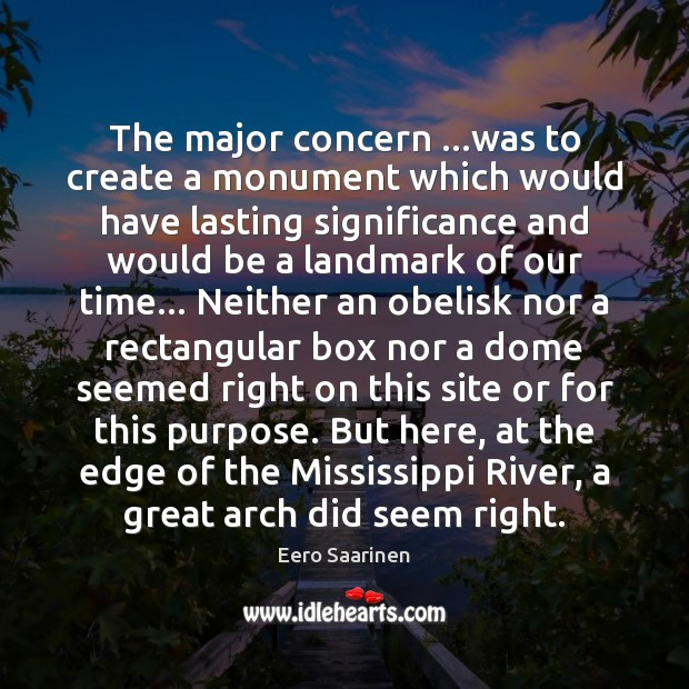 The major concern …was to create a monument which would have lasting Eero Saarinen Picture Quote