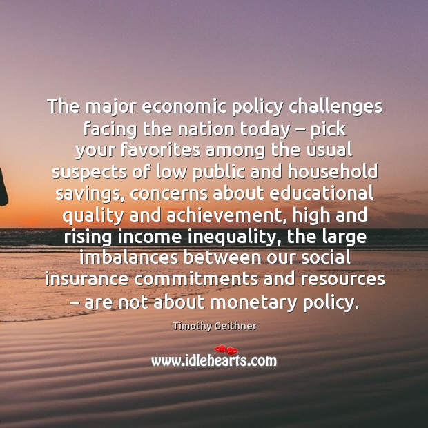 The major economic policy challenges facing the nation today – pick your favorites Timothy Geithner Picture Quote