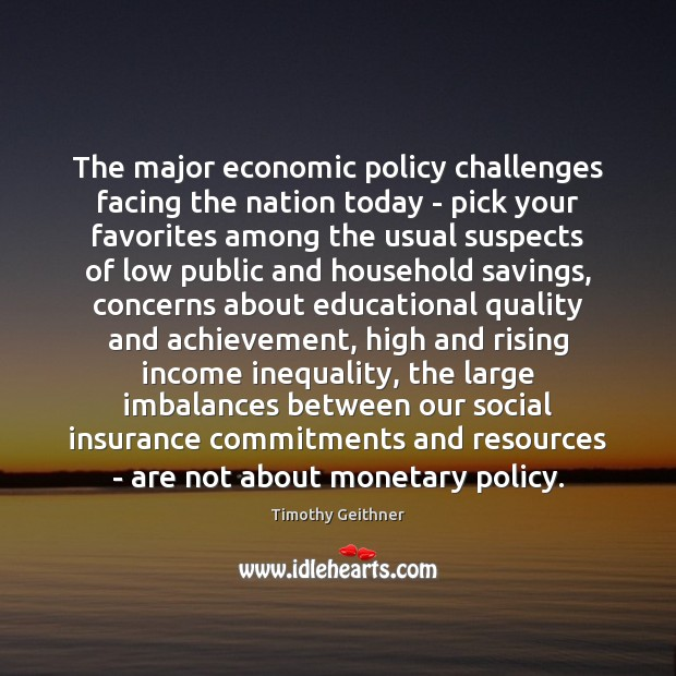 The major economic policy challenges facing the nation today – pick your Timothy Geithner Picture Quote