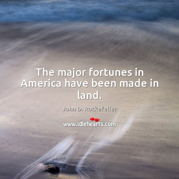 Image, The major fortunes in America have been made in land.