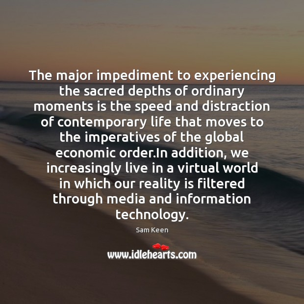 The major impediment to experiencing the sacred depths of ordinary moments is Sam Keen Picture Quote