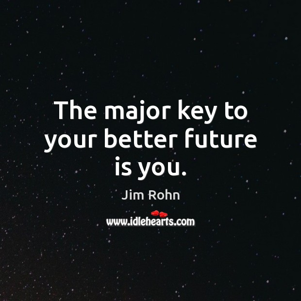 The major key to your better future is you. Jim Rohn Picture Quote