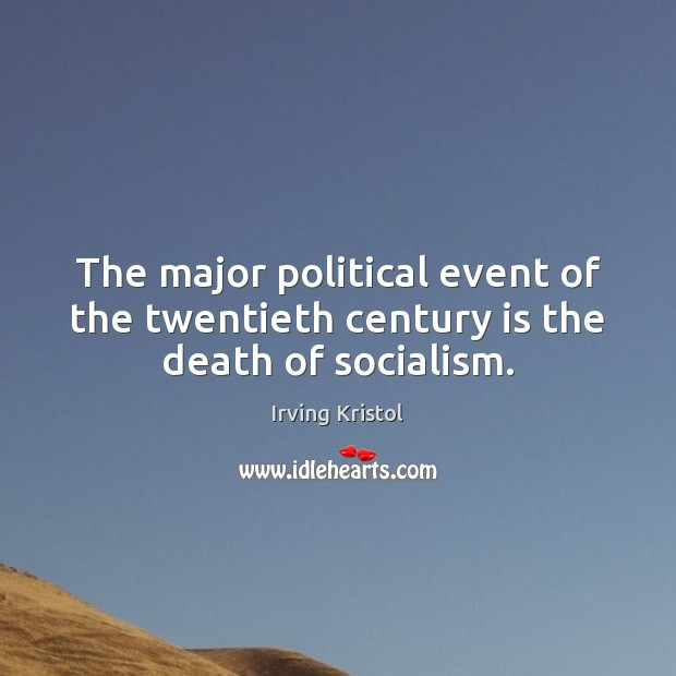 The major political event of the twentieth century is the death of socialism. Irving Kristol Picture Quote