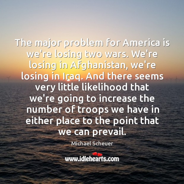 The major problem for America is we're losing two wars. We're losing Image