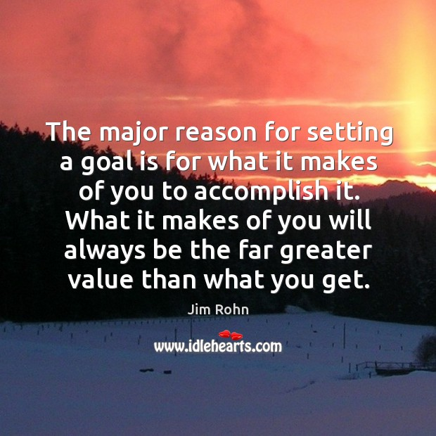 The major reason for setting a goal is for what it makes of you to accomplish it. Image