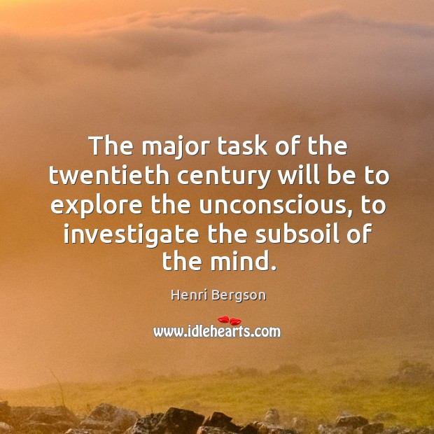 The major task of the twentieth century will be to explore the unconscious, to investigate the subsoil of the mind. Henri Bergson Picture Quote