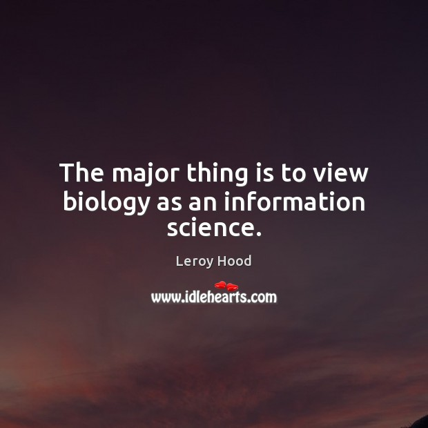 The major thing is to view biology as an information science. Image