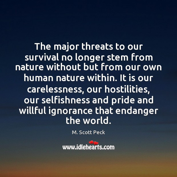 The major threats to our survival no longer stem from nature without M. Scott Peck Picture Quote