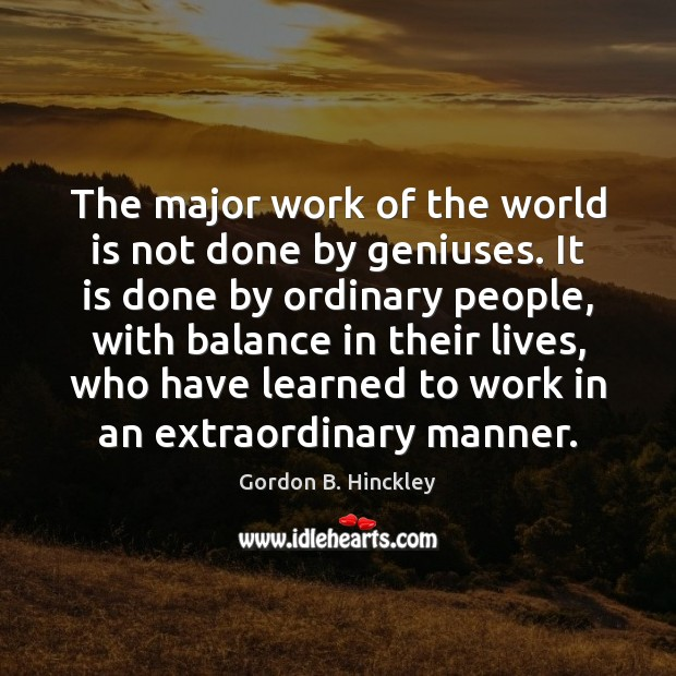 Image, The major work of the world is not done by geniuses. It