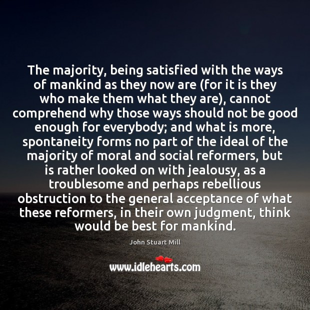 The majority, being satisfied with the ways of mankind as they now John Stuart Mill Picture Quote