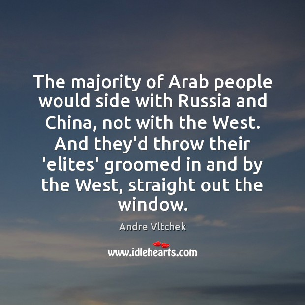 The majority of Arab people would side with Russia and China, not Andre Vltchek Picture Quote