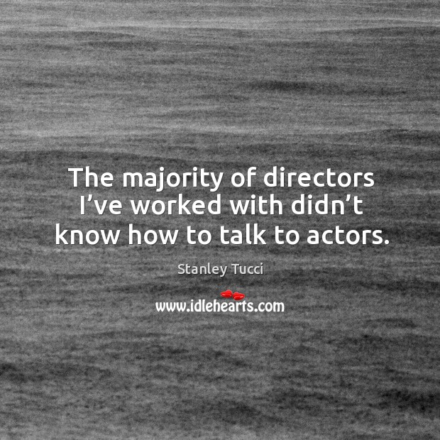 The majority of directors I've worked with didn't know how to talk to actors. Image