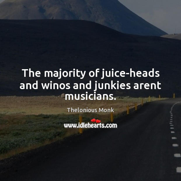 The majority of juice-heads and winos and junkies arent musicians. Image