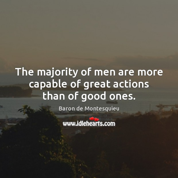 The majority of men are more capable of great actions than of good ones. Baron de Montesquieu Picture Quote