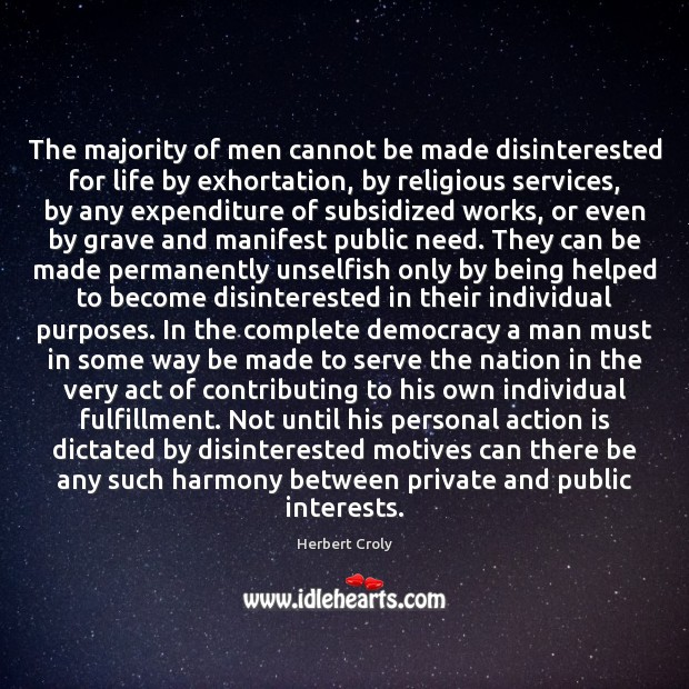 The majority of men cannot be made disinterested for life by exhortation, Herbert Croly Picture Quote
