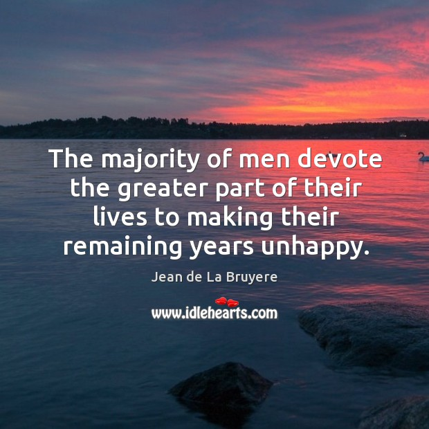 The majority of men devote the greater part of their lives to making their remaining years unhappy. Image