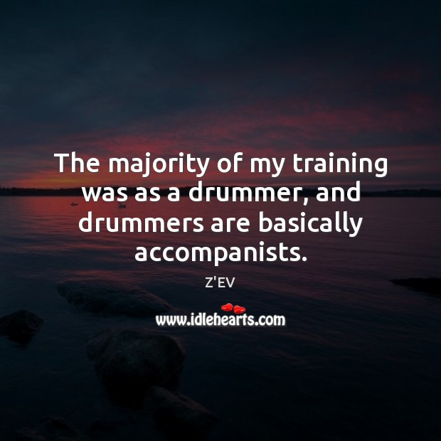 Image, The majority of my training was as a drummer, and drummers are basically accompanists.