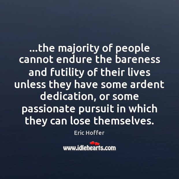 …the majority of people cannot endure the bareness and futility of their Image