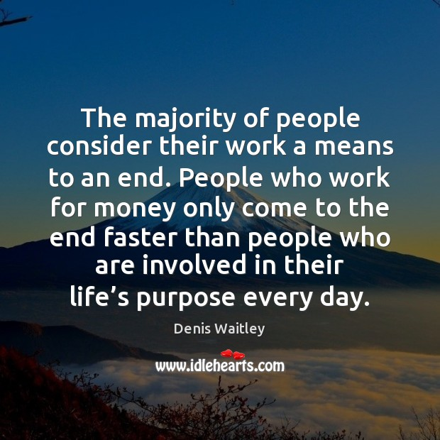 The majority of people consider their work a means to an end. Denis Waitley Picture Quote