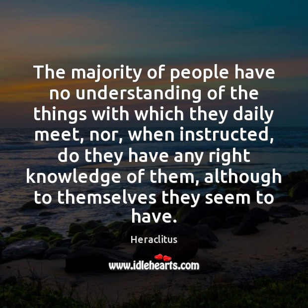 The majority of people have no understanding of the things with which Heraclitus Picture Quote