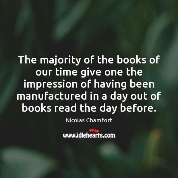 The majority of the books of our time give one the impression Nicolas Chamfort Picture Quote