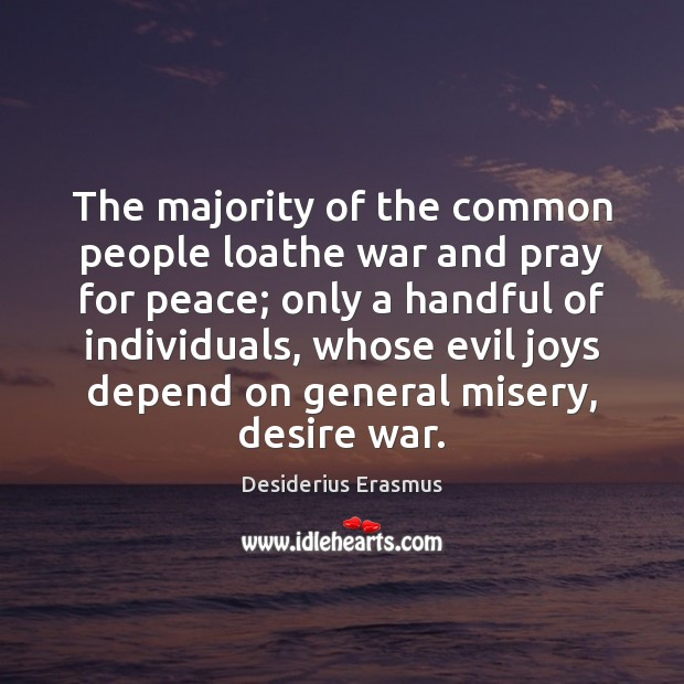 The majority of the common people loathe war and pray for peace; Desiderius Erasmus Picture Quote