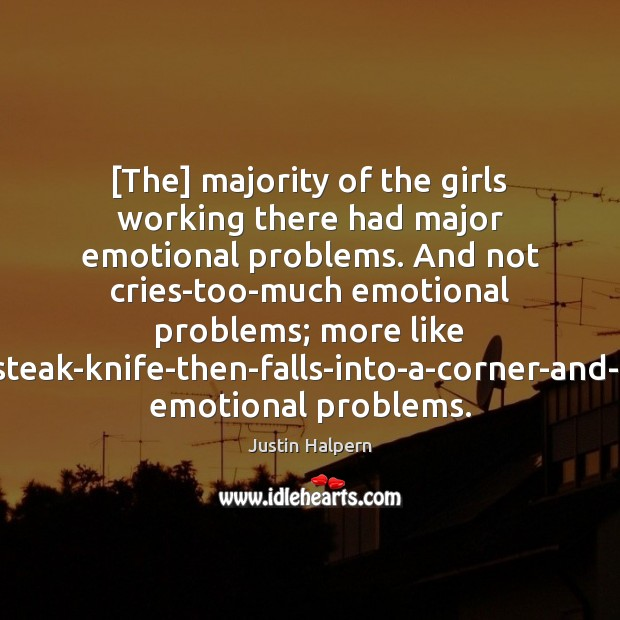 [The] majority of the girls working there had major emotional problems. And Justin Halpern Picture Quote
