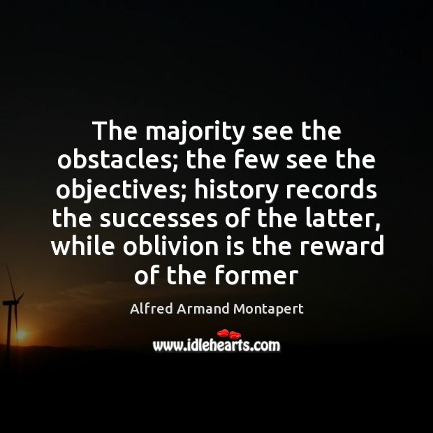 The majority see the obstacles; the few see the objectives; history records Alfred Armand Montapert Picture Quote