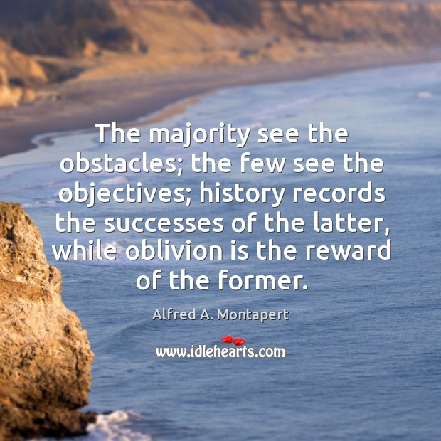 Image, The majority see the obstacles; the few see the objectives; history records the successes of the latter, while oblivion is the reward of the former.