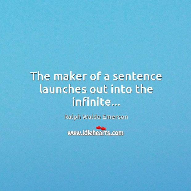The maker of a sentence launches out into the infinite… Image