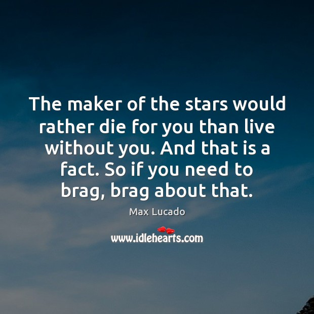 The maker of the stars would rather die for you than live Max Lucado Picture Quote