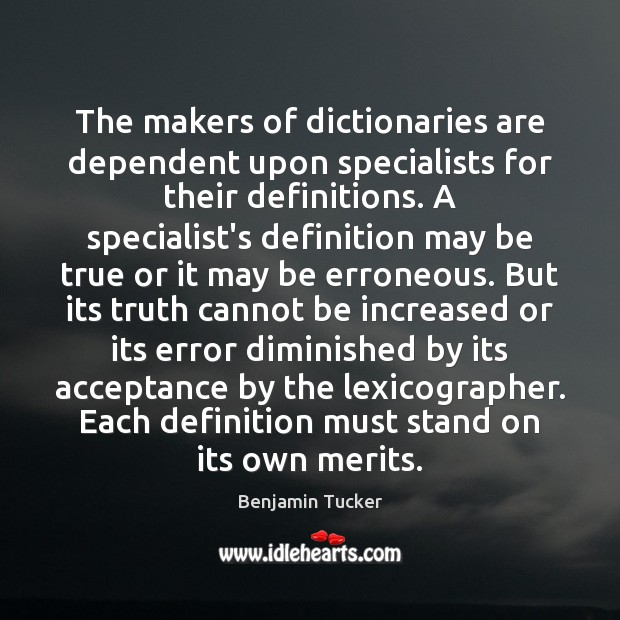 The makers of dictionaries are dependent upon specialists for their definitions. A Benjamin Tucker Picture Quote