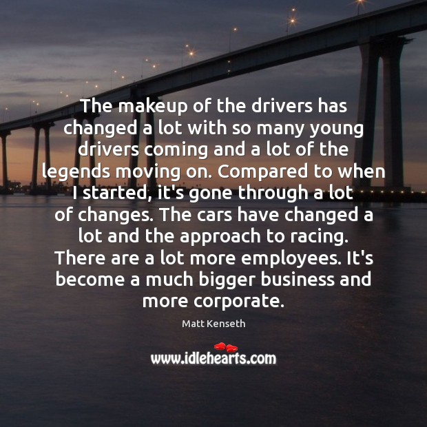 The makeup of the drivers has changed a lot with so many Moving On Quotes Image